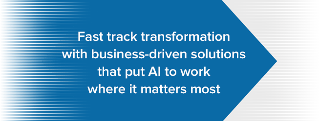 "Graphic that reads ""Fast track transformation with business-driven solutions that put AI to work where it matters most"""